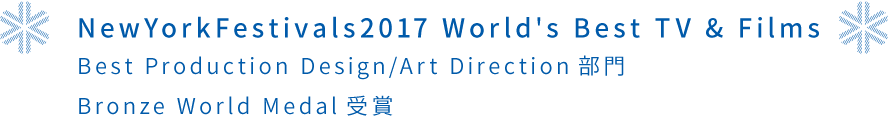 NewYorkFestivals2017 World's Best TV & Films Best Production Design/Art Direction部門 Bronze World Medal受賞